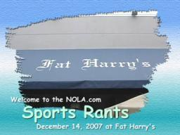 NOLA.com Sports Rant - December 14, 2007 - Fat Harry's