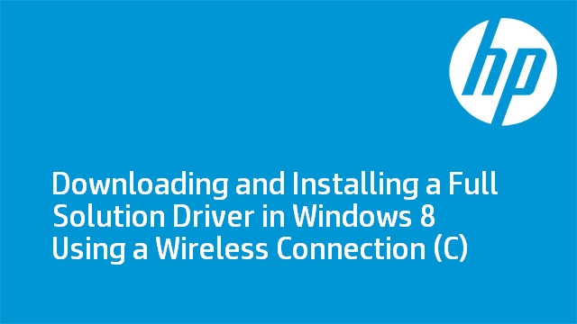 Downloading and Installing a Full Solution Driver in Windows 8 Using a Wireless Connection (C)