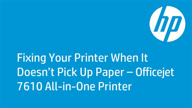 Fixing Your Printer When It Doesn't Pick Up Paper – Officejet 7610 All-in-One Printer