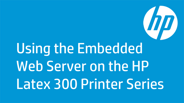 Using the Embedded Web Server on the HP Latex 300 Printer Series