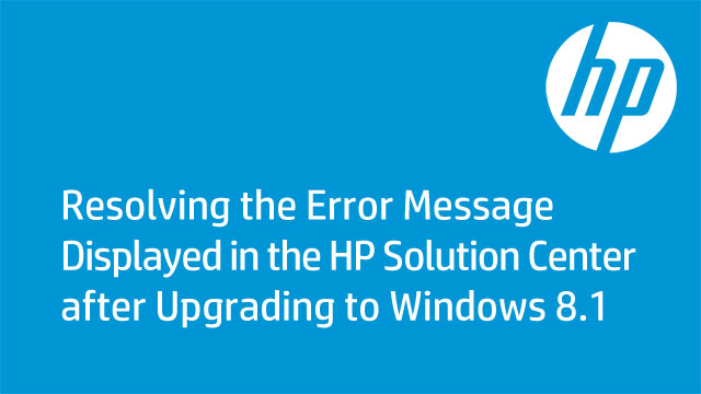 Resolving the Error Message Displayed in the HP Solution Center after Upgrading to Windows 8.1